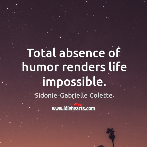 Total absence of humor renders life impossible. Sidonie-Gabrielle Colette Picture Quote