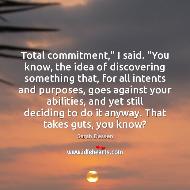 """Total commitment,"""" I said. """"You know, the idea of discovering something that, Image"""