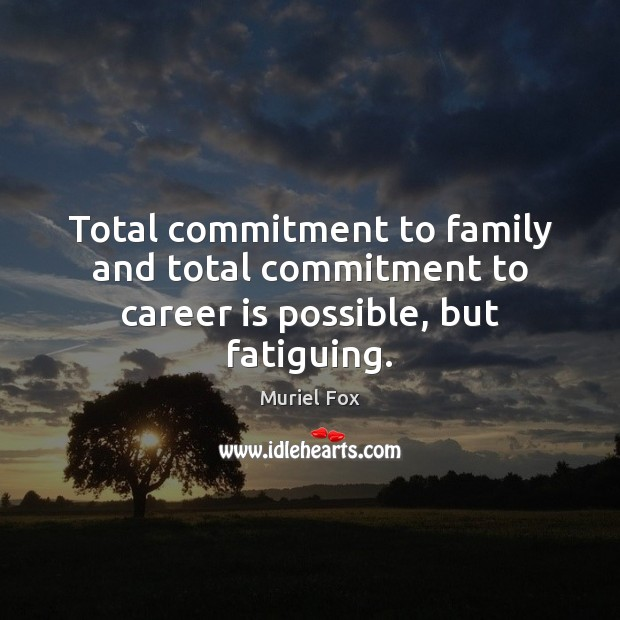 Total commitment to family and total commitment to career is possible, but fatiguing. Muriel Fox Picture Quote