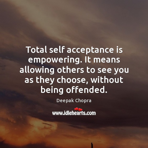 Total self acceptance is empowering. It means allowing others to see you Deepak Chopra Picture Quote