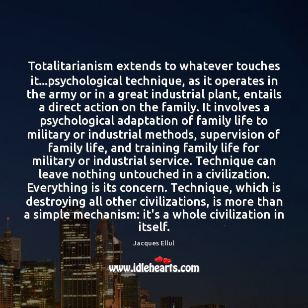 Totalitarianism extends to whatever touches it…psychological technique, as it operates in Jacques Ellul Picture Quote