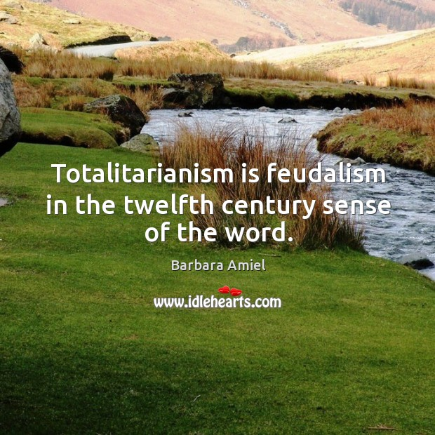 Totalitarianism is feudalism in the twelfth century sense of the word. Barbara Amiel Picture Quote