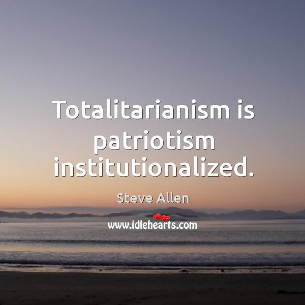Totalitarianism is patriotism institutionalized. Image