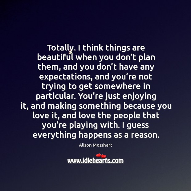 Totally. I think things are beautiful when you don't plan them, Image