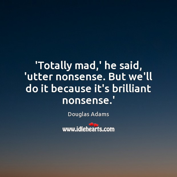 Image, 'Totally mad,' he said, 'utter nonsense. But we'll do it because it's brilliant nonsense.'
