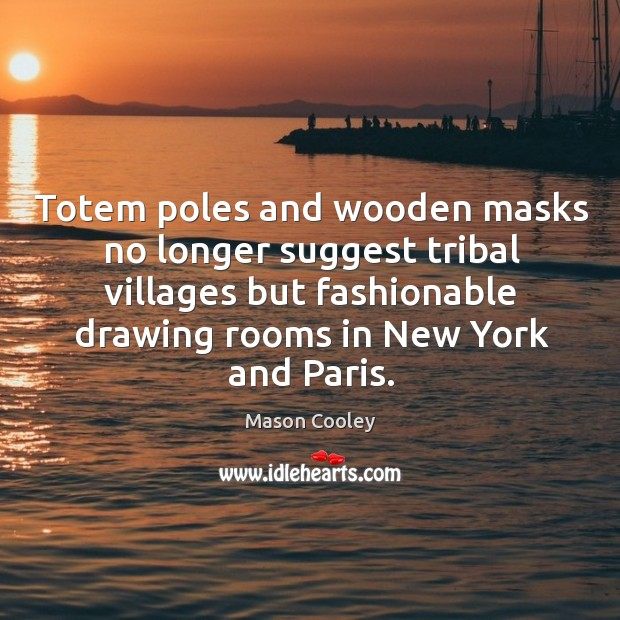 Totem poles and wooden masks no longer suggest tribal villages but fashionable drawing rooms in new york and paris. Image