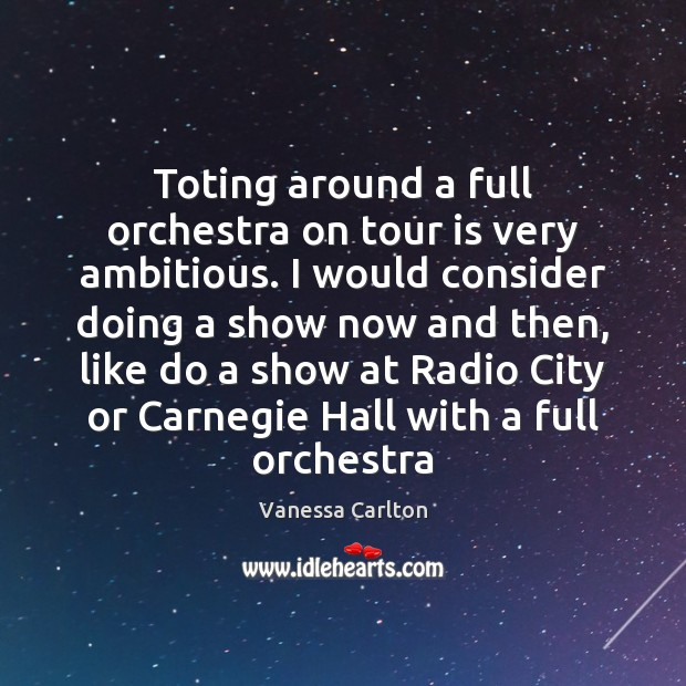 Toting around a full orchestra on tour is very ambitious. I would Vanessa Carlton Picture Quote