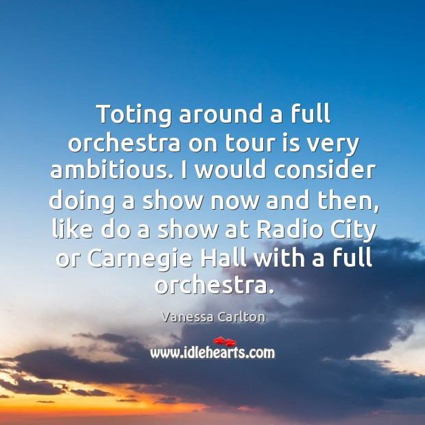 Toting around a full orchestra on tour is very ambitious. Vanessa Carlton Picture Quote