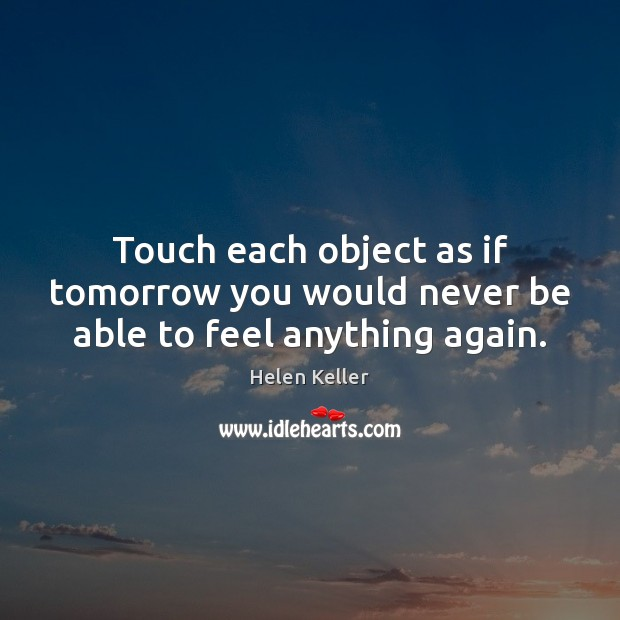 Image, Touch each object as if tomorrow you would never be able to feel anything again.