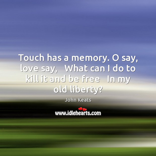 Image, Touch has a memory. O say, love say,   What can I do