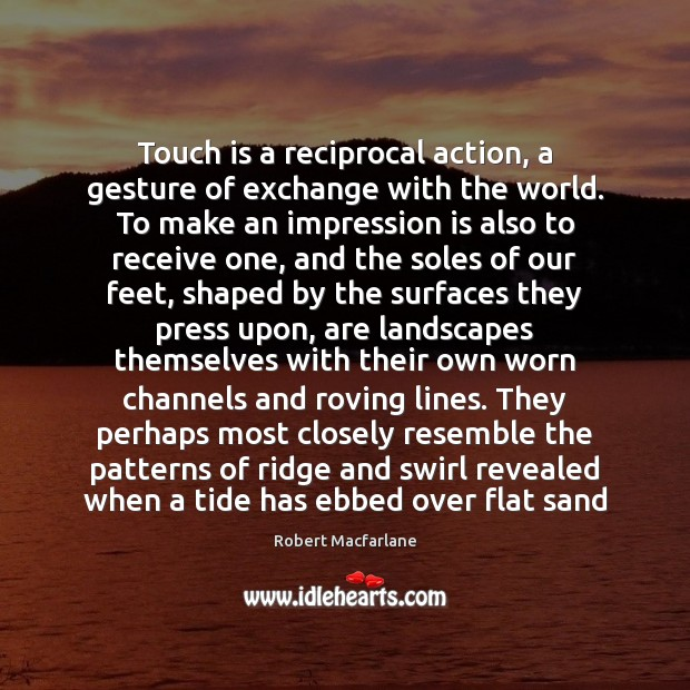 Touch is a reciprocal action, a gesture of exchange with the world. Robert Macfarlane Picture Quote