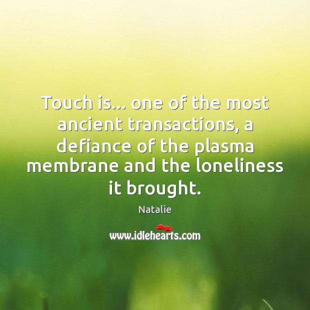 Touch is… one of the most ancient transactions, a defiance of the Natalie Picture Quote