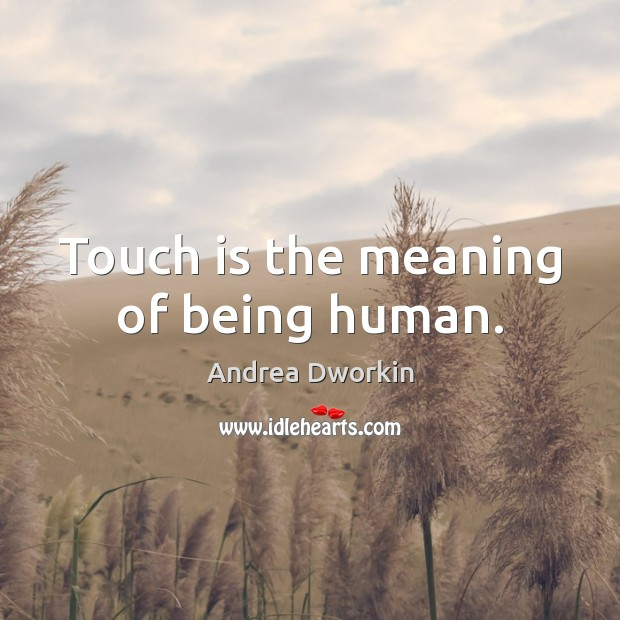 Touch is the meaning of being human. Andrea Dworkin Picture Quote