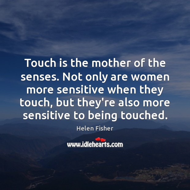 Touch is the mother of the senses. Not only are women more Helen Fisher Picture Quote