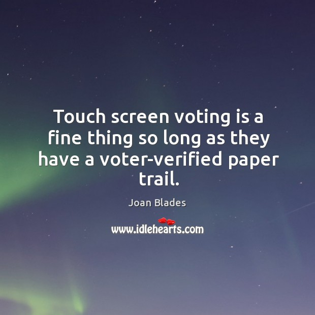 Touch screen voting is a fine thing so long as they have a voter-verified paper trail. Image