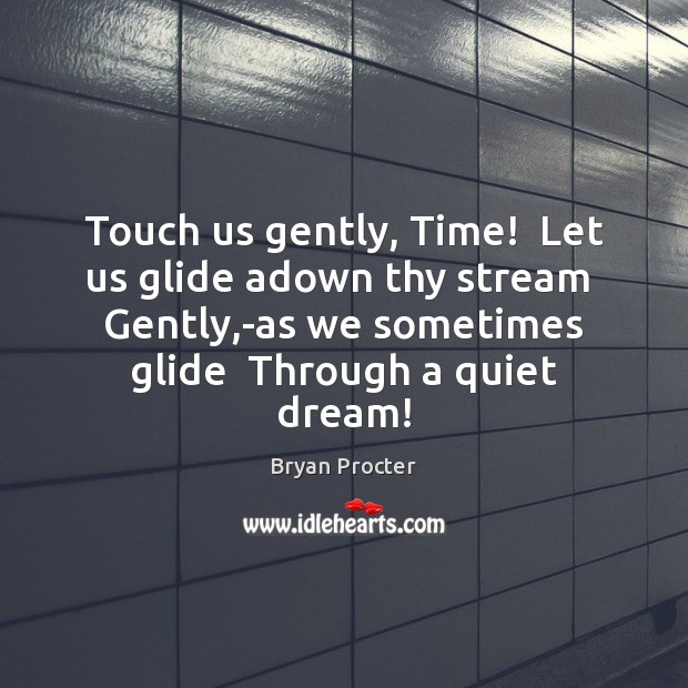 Touch us gently, Time!  Let us glide adown thy stream  Gently,-as Image
