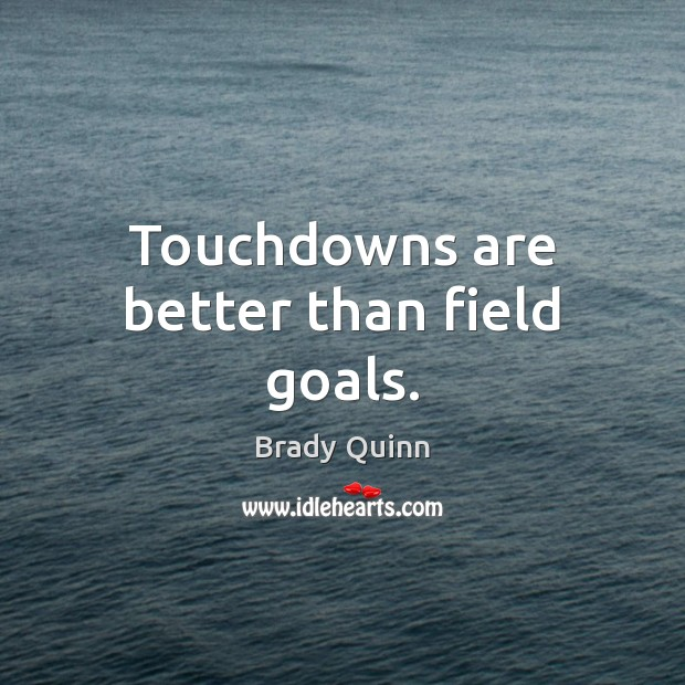 Image, Touchdowns are better than field goals.
