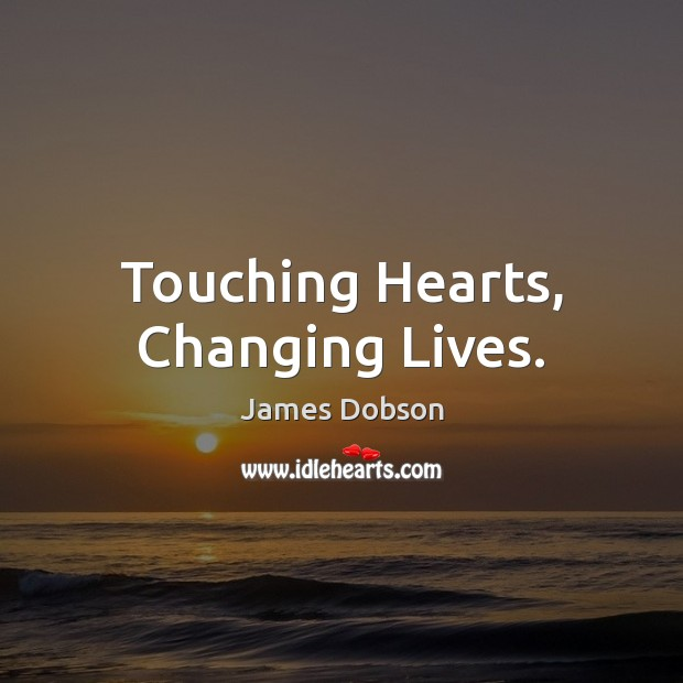 Touching Hearts, Changing Lives. James Dobson Picture Quote