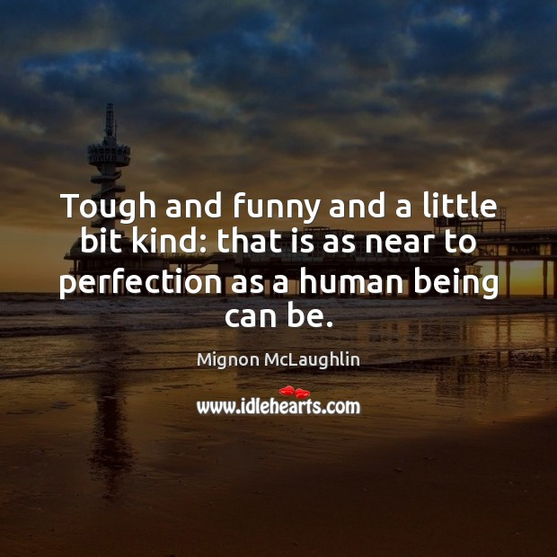Tough and funny and a little bit kind: that is as near Mignon McLaughlin Picture Quote