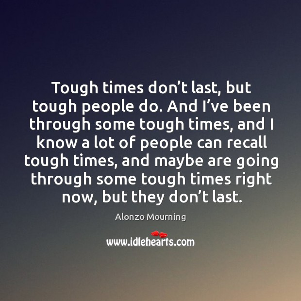 Tough times don't last, but tough people do. And I've been through some tough times, and Alonzo Mourning Picture Quote