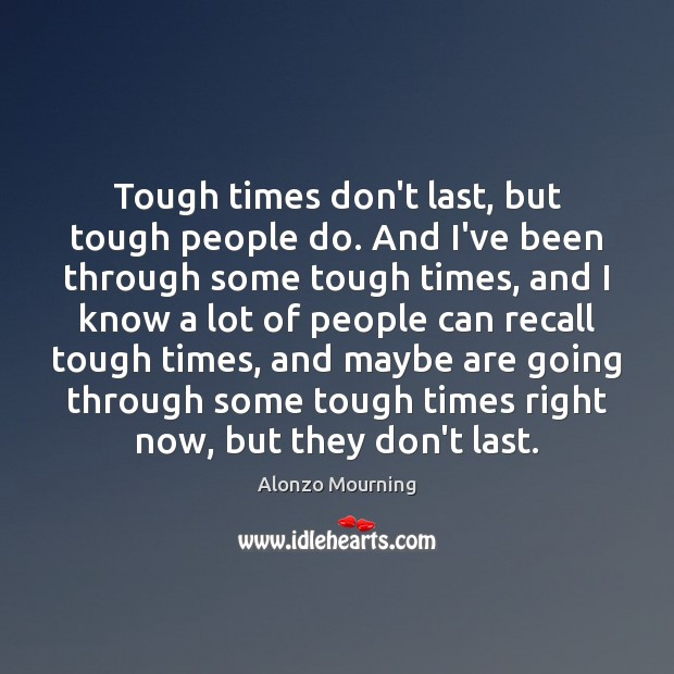 Tough times don't last, but tough people do. And I've been through Alonzo Mourning Picture Quote