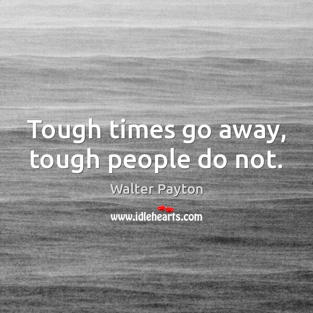 Tough times go away, tough people do not. Walter Payton Picture Quote