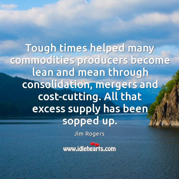 Tough times helped many commodities producers become lean and mean through consolidation, mergers and cost-cutting. Jim Rogers Picture Quote