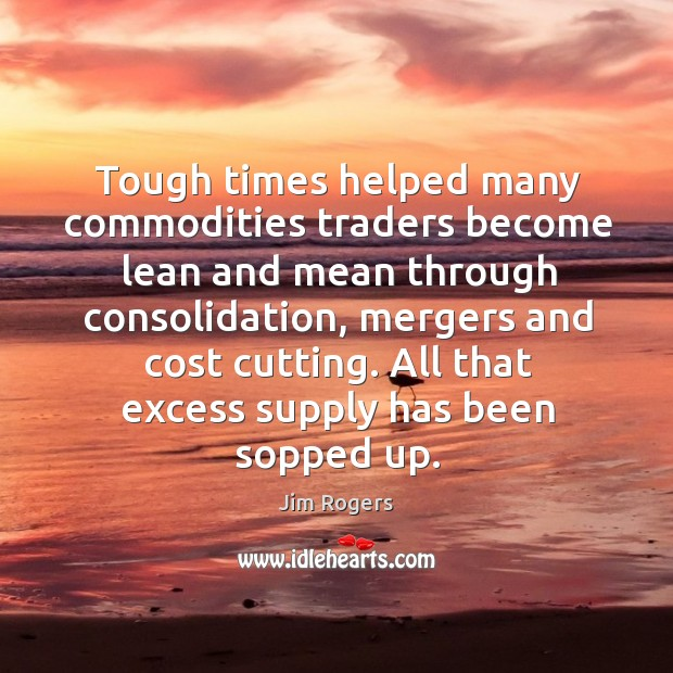Tough times helped many commodities traders become lean and mean through consolidation, Jim Rogers Picture Quote