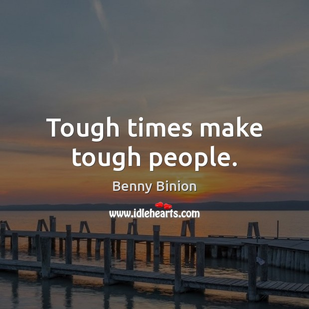 Tough times make tough people. Image