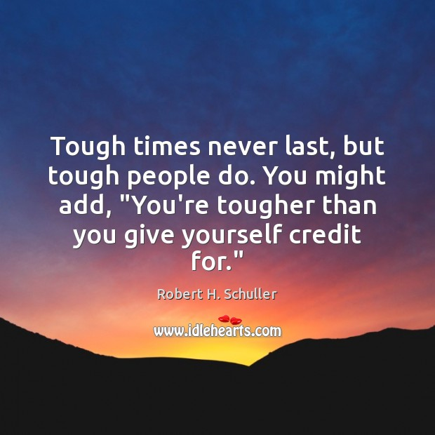 """Tough times never last, but tough people do. You might add, """"You're Image"""