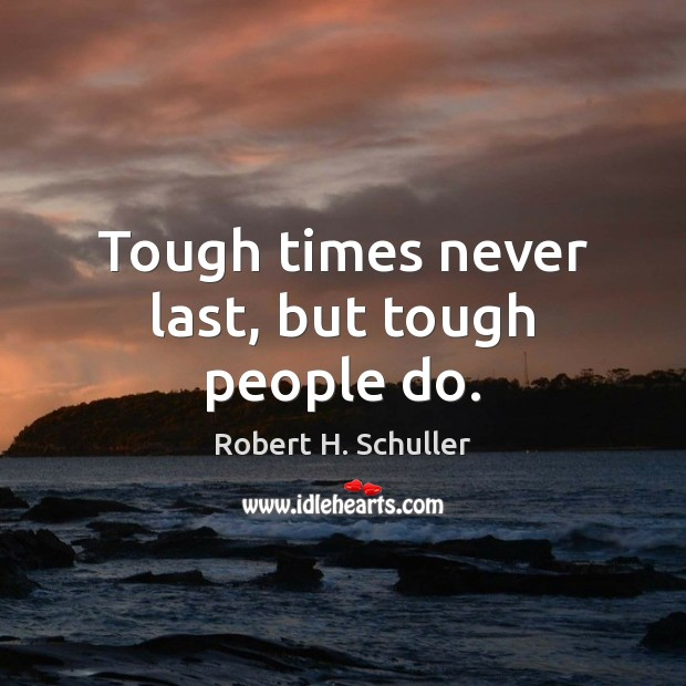 Tough times never last, but tough people do. Robert H. Schuller Picture Quote
