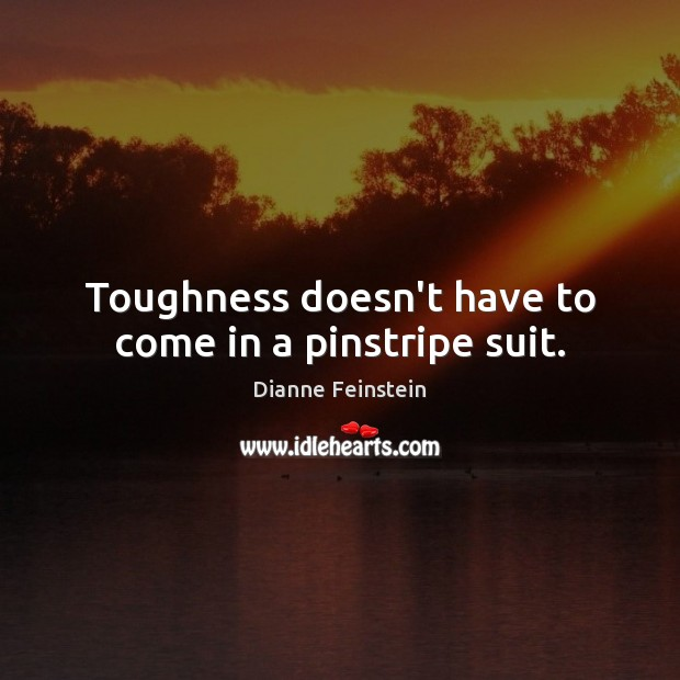Toughness doesn't have to come in a pinstripe suit. Image
