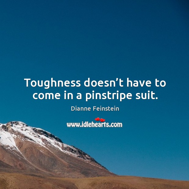 Toughness doesn't have to come in a pinstripe suit. Dianne Feinstein Picture Quote