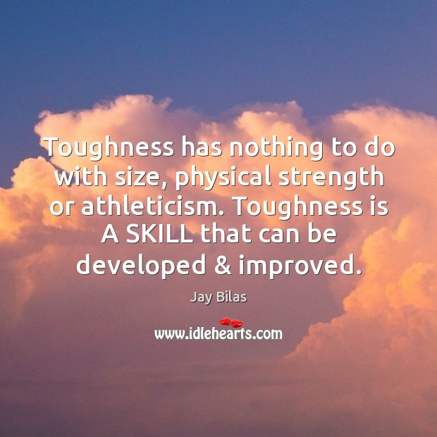 Image, Toughness has nothing to do with size, physical strength or athleticism. Toughness