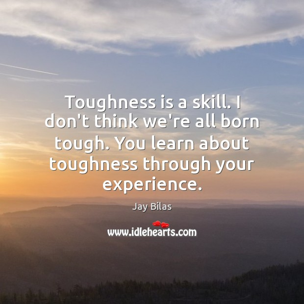 Toughness is a skill. I don't think we're all born tough. You Image