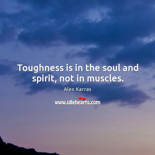Image, Toughness is in the soul and spirit, not in muscles.