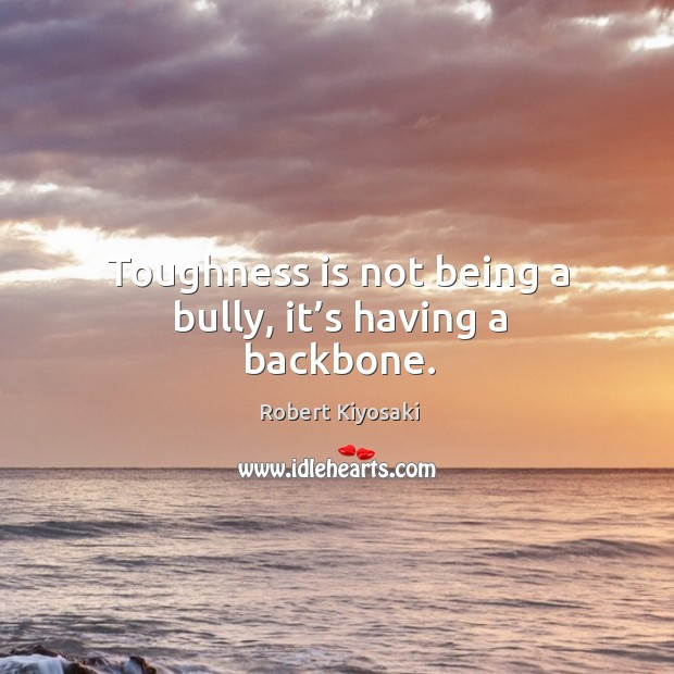 Toughness is not being a bully, it's having a backbone. Image
