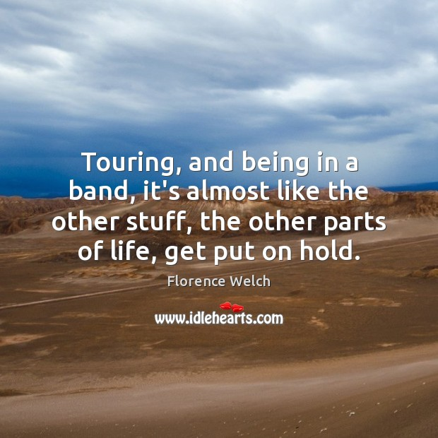 Touring, and being in a band, it's almost like the other stuff, Florence Welch Picture Quote
