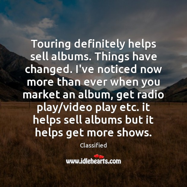 Touring definitely helps sell albums. Things have changed. I've noticed now more Image