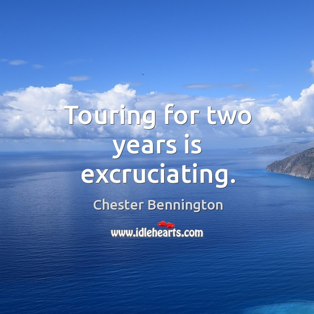 Touring for two years is excruciating. Chester Bennington Picture Quote