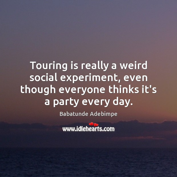 Image, Touring is really a weird social experiment, even though everyone thinks it's