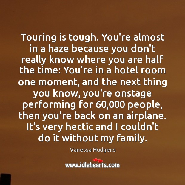 Touring is tough. You're almost in a haze because you don't really Vanessa Hudgens Picture Quote