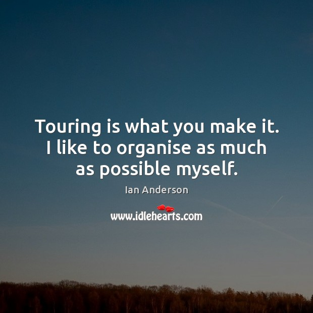 Touring is what you make it. I like to organise as much as possible myself. Image