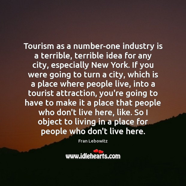 Tourism as a number-one industry is a terrible, terrible idea for any Fran Lebowitz Picture Quote