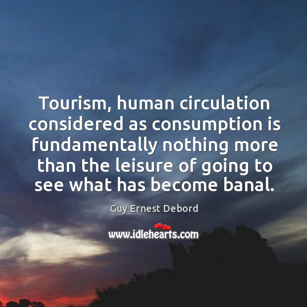 Tourism, human circulation considered as consumption is fundamentally nothing more than the leisure of going to see what has become banal. Image