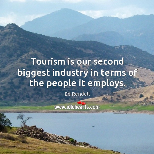 Tourism is our second biggest industry in terms of the people it employs. Ed Rendell Picture Quote