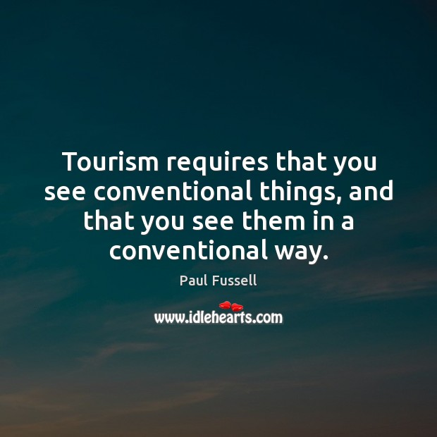 Tourism requires that you see conventional things, and that you see them Paul Fussell Picture Quote
