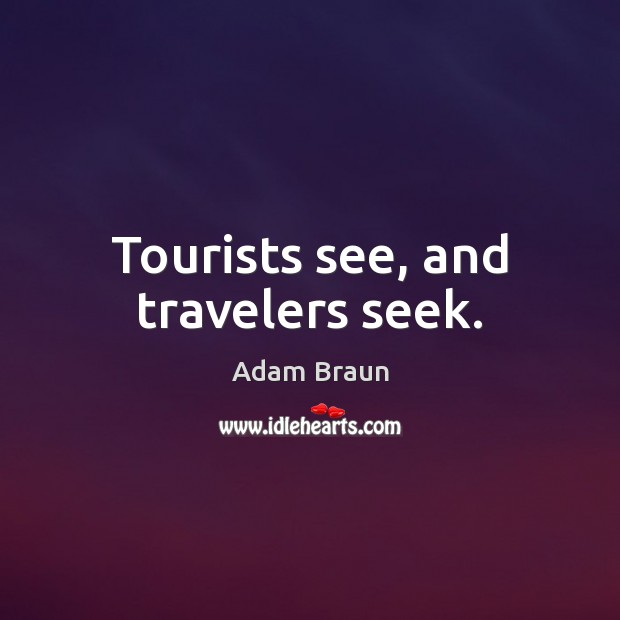 Image, Tourists see, and travelers seek.