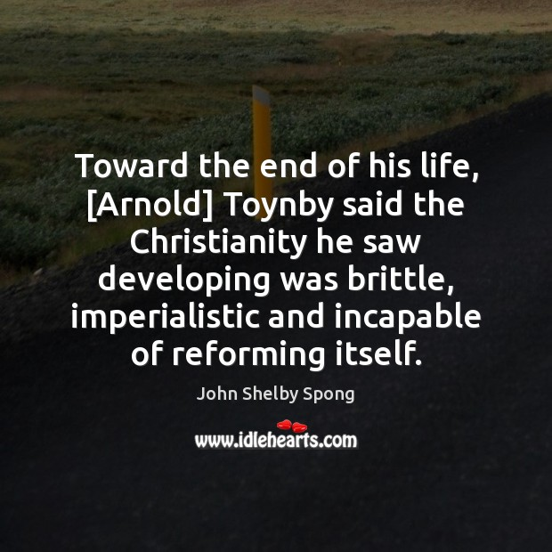 Image, Toward the end of his life, [Arnold] Toynby said the Christianity he