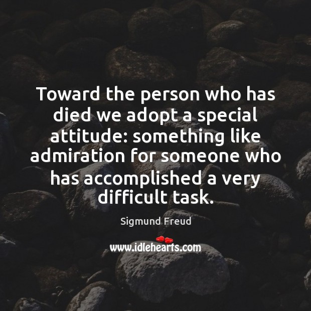 Toward the person who has died we adopt a special attitude: something Attitude Quotes Image